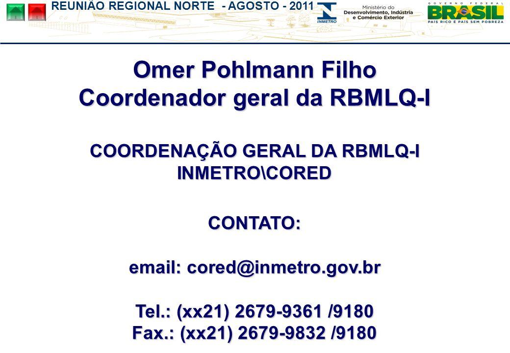REUNIÃO REGIONAL NORTE - AGOSTO - 2011 Omer Pohlmann Filho Coordenador geral da RBMLQ-I COORDENAÇÃO GERAL DA RBMLQ-I INMETRO\CORED CONTATO: email: cored@inmetro.gov.br Tel.: (xx21) 2679-9361 /9180 Fax.: (xx21) 2679-9832 /9180