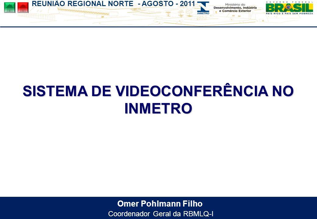 REUNIÃO REGIONAL NORTE - AGOSTO - 2011 Omer Pohlmann Filho Coordenador Geral da RBMLQ-I SISTEMA DE VIDEOCONFERÊNCIA NO INMETRO