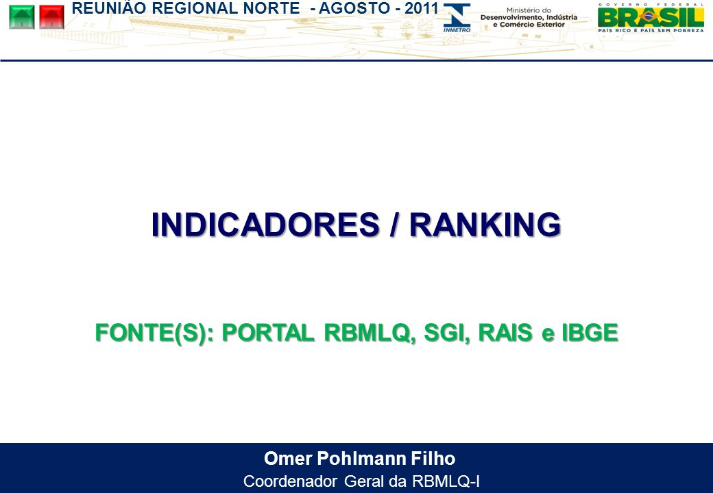 REUNIÃO REGIONAL NORTE - AGOSTO - 2011 Omer Pohlmann Filho Coordenador Geral da RBMLQ-I INDICADORES / RANKING FONTE(S): PORTAL RBMLQ, SGI, RAIS e IBGE