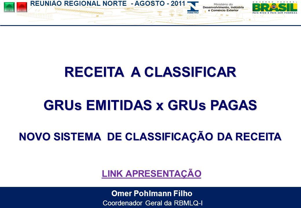 REUNIÃO REGIONAL NORTE - AGOSTO - 2011 Omer Pohlmann Filho Coordenador Geral da RBMLQ-I RECEITA A CLASSIFICAR GRUs EMITIDAS x GRUs PAGAS NOVO SISTEMA DE CLASSIFICAÇÃO DA RECEITA LINK APRESENTAÇÃO