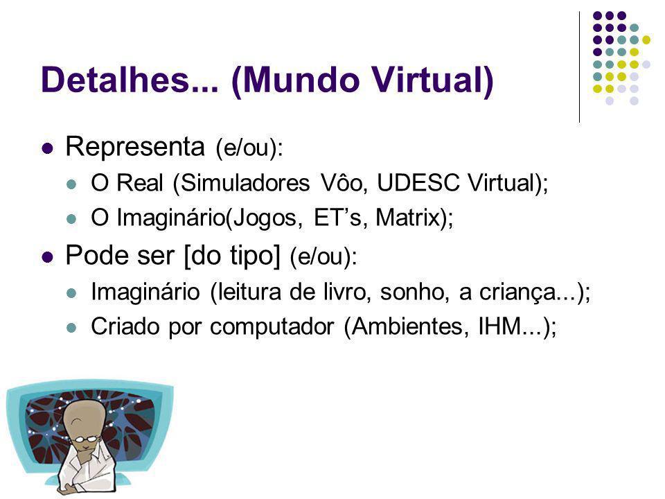Detalhes... (Mundo Virtual) Representa (e/ou): O Real (Simuladores Vôo, UDESC Virtual); O Imaginário(Jogos, ETs, Matrix); Pode ser [do tipo] (e/ou): I