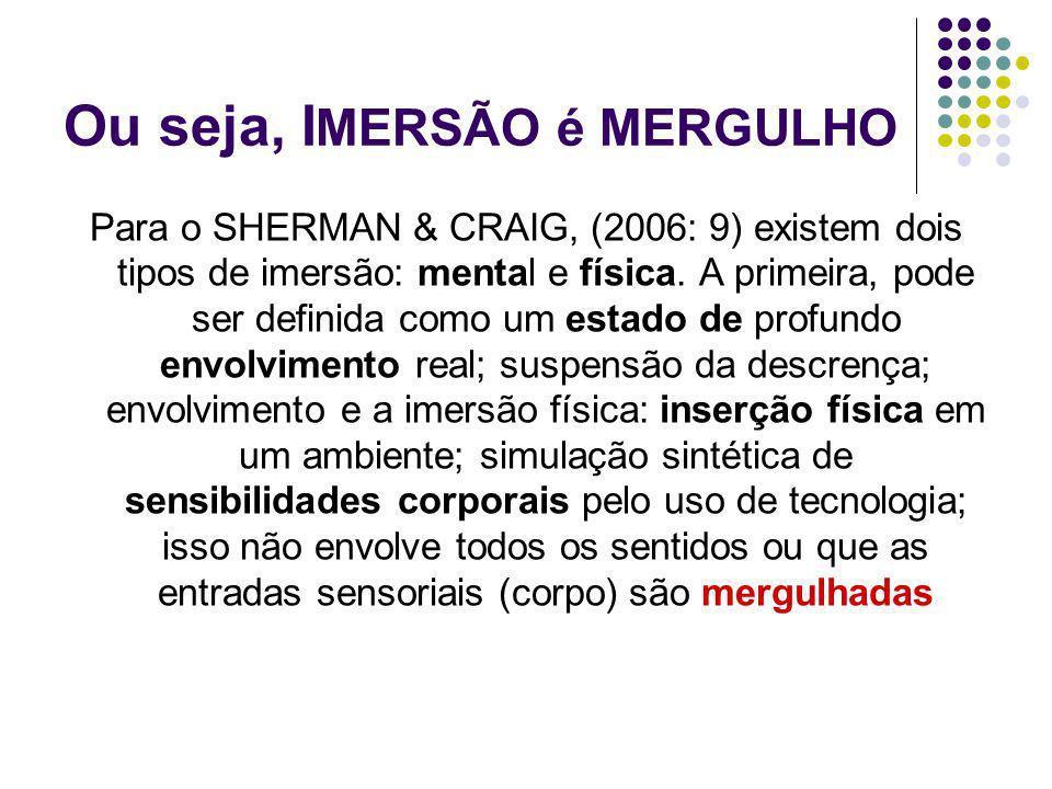 Ou seja, I MERSÃO é MERGULHO Para o SHERMAN & CRAIG, (2006: 9) existem dois tipos de imersão: mental e física. A primeira, pode ser definida como um e