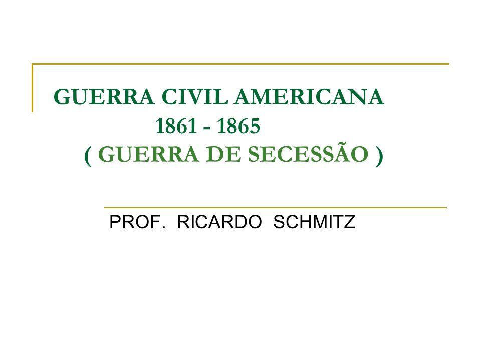 GUERRA CIVIL AMERICANA 1861 - 1865 ( GUERRA DE SECESSÃO ) PROF. RICARDO SCHMITZ