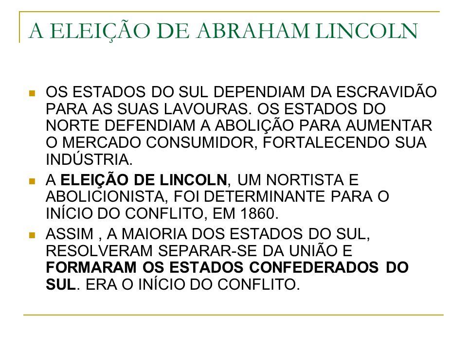 A ELEIÇÃO DE ABRAHAM LINCOLN OS ESTADOS DO SUL DEPENDIAM DA ESCRAVIDÃO PARA AS SUAS LAVOURAS. OS ESTADOS DO NORTE DEFENDIAM A ABOLIÇÃO PARA AUMENTAR O