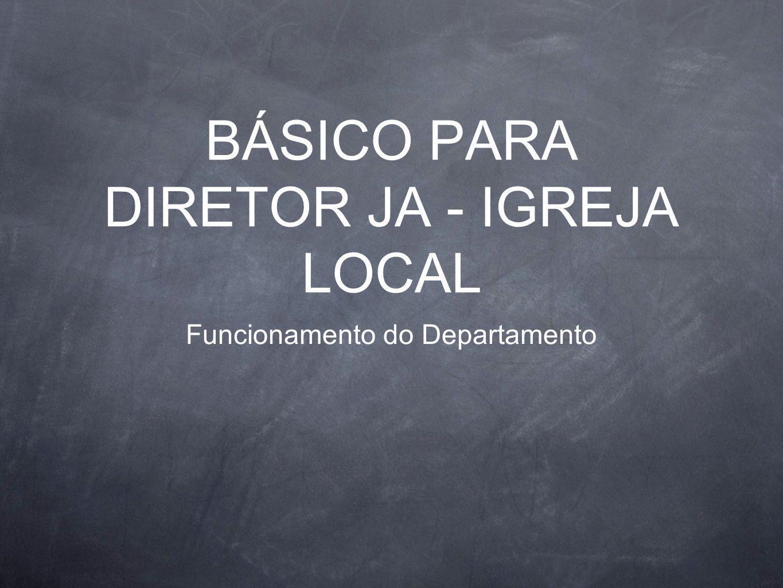 BÁSICO PARA DIRETOR JA - IGREJA LOCAL Funcionamento do Departamento