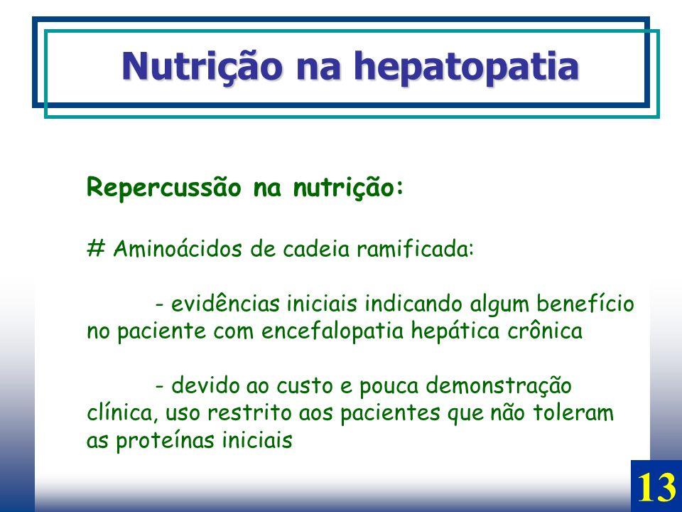 Repercussão na nutrição: # Aminoácidos de cadeia ramificada: - evidências iniciais indicando algum benefício no paciente com encefalopatia hepática cr
