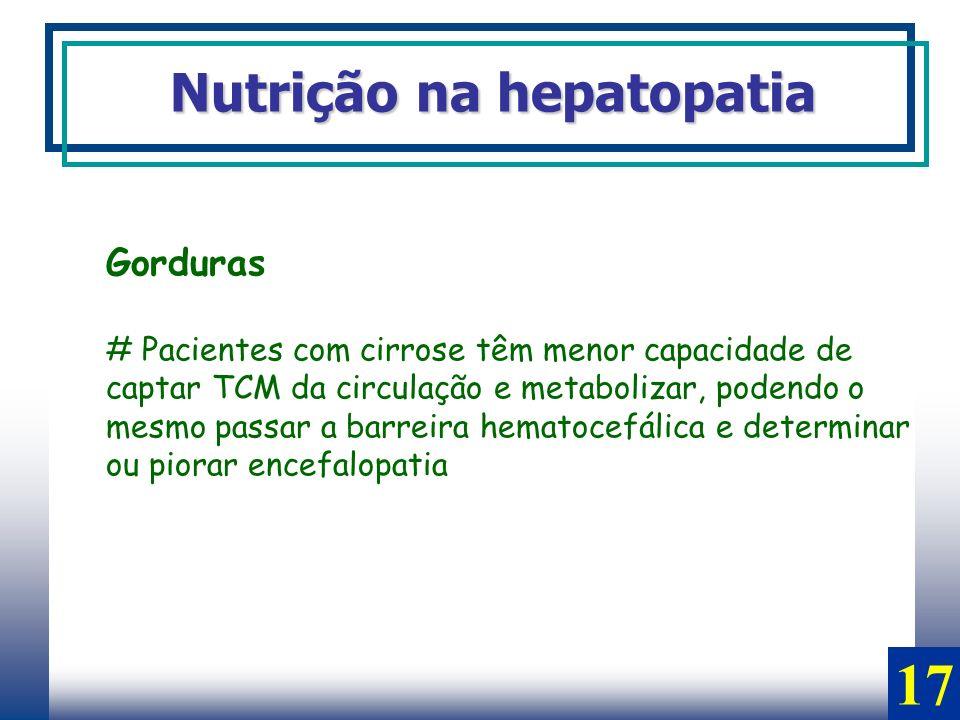 Gorduras # Pacientes com cirrose têm menor capacidade de captar TCM da circulação e metabolizar, podendo o mesmo passar a barreira hematocefálica e de