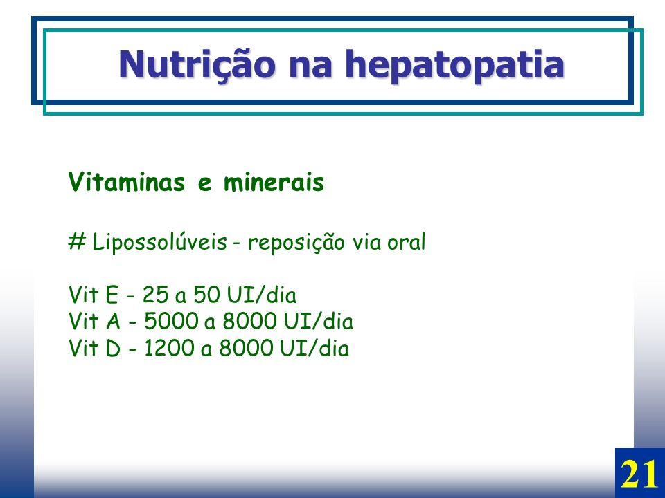 Vitaminas e minerais # Lipossolúveis - reposição via oral Vit E - 25 a 50 UI/dia Vit A - 5000 a 8000 UI/dia Vit D - 1200 a 8000 UI/dia Nutrição na hep