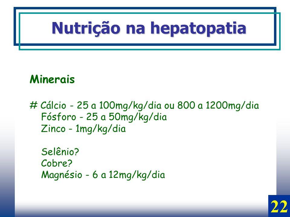 Minerais # Cálcio - 25 a 100mg/kg/dia ou 800 a 1200mg/dia Fósforo - 25 a 50mg/kg/dia Zinco - 1mg/kg/dia Selênio? Cobre? Magnésio - 6 a 12mg/kg/dia Nut