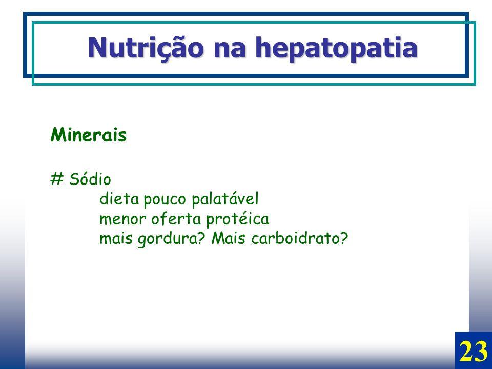 Minerais # Sódio dieta pouco palatável menor oferta protéica mais gordura? Mais carboidrato? Nutrição na hepatopatia 23