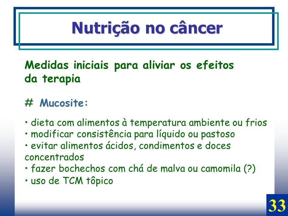 Nutrição no câncer Medidas iniciais para aliviar os efeitos da terapia # Mucosite: dieta com alimentos à temperatura ambiente ou frios modificar consi