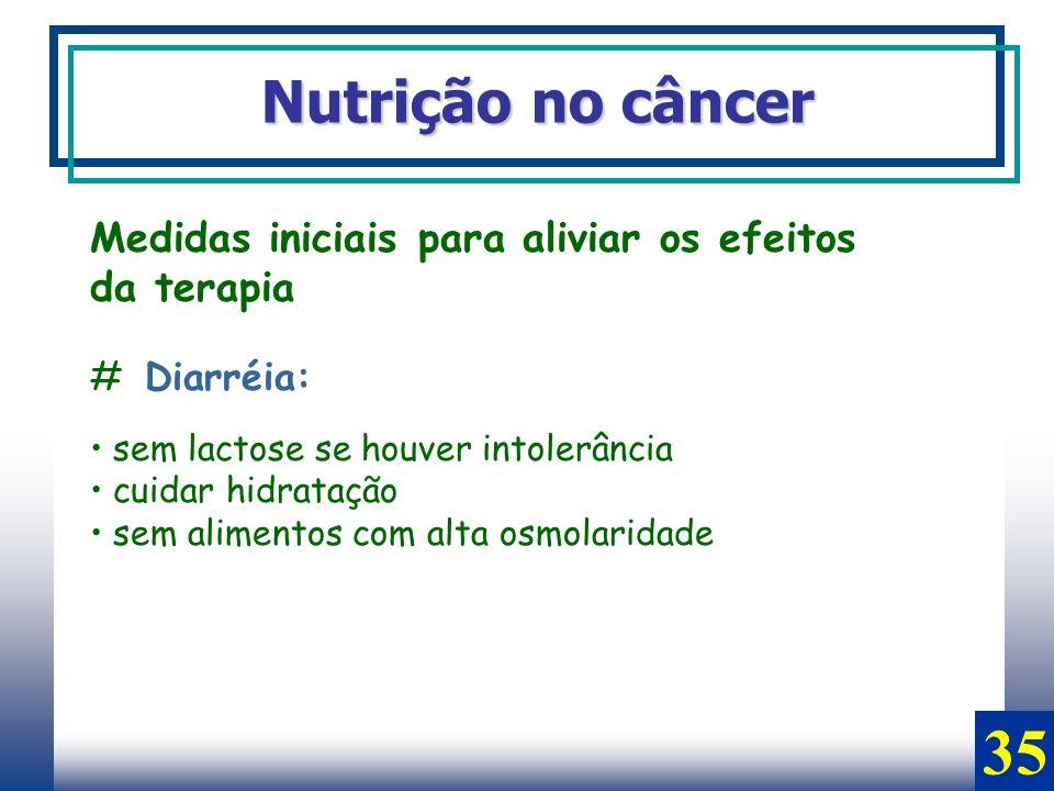 Nutrição no câncer Medidas iniciais para aliviar os efeitos da terapia # Diarréia: sem lactose se houver intolerância cuidar hidratação sem alimentos