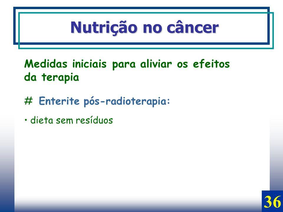 Nutrição no câncer Medidas iniciais para aliviar os efeitos da terapia # Enterite pós-radioterapia: dieta sem resíduos 36