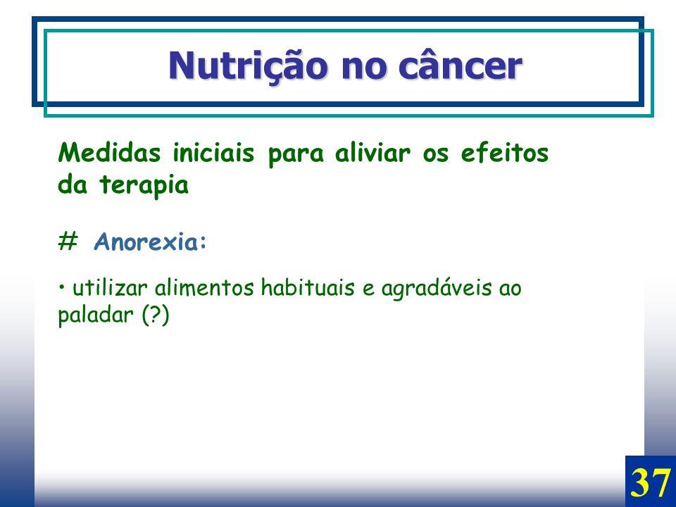 Nutrição no câncer Medidas iniciais para aliviar os efeitos da terapia # Anorexia: utilizar alimentos habituais e agradáveis ao paladar (?) 37