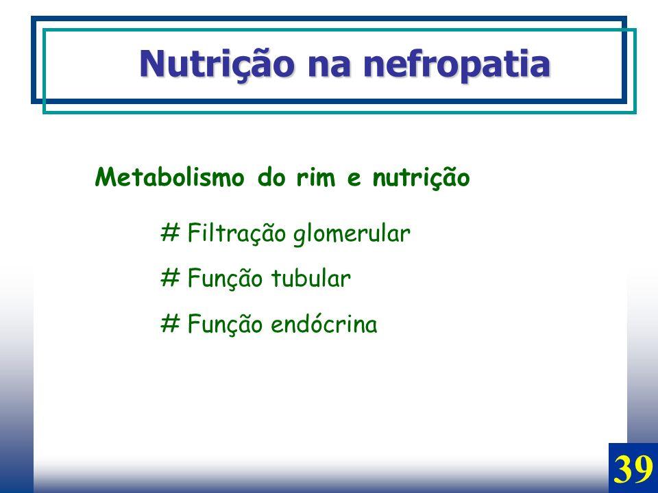 Nutrição na nefropatia Metabolismo do rim e nutrição # Filtração glomerular # Função tubular # Função endócrina 39