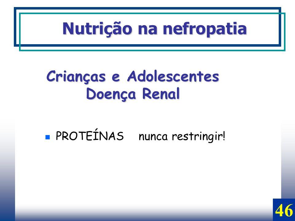 PROTEÍNAS nunca restringir! Nutrição na nefropatia Crianças e Adolescentes Doença Renal 46
