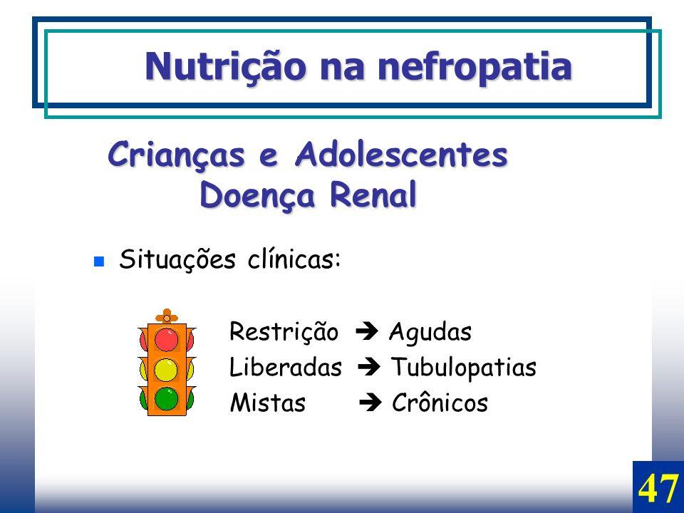 Situações clínicas: Restrição Agudas Liberadas Tubulopatias Mistas Crônicos Nutrição na nefropatia Crianças e Adolescentes Doença Renal 47
