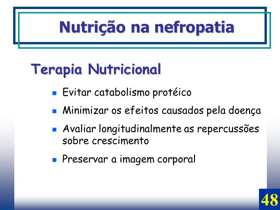 Nutrição na nefropatia Terapia Nutricional Evitar catabolismo protéico Minimizar os efeitos causados pela doença Avaliar longitudinalmente as repercus