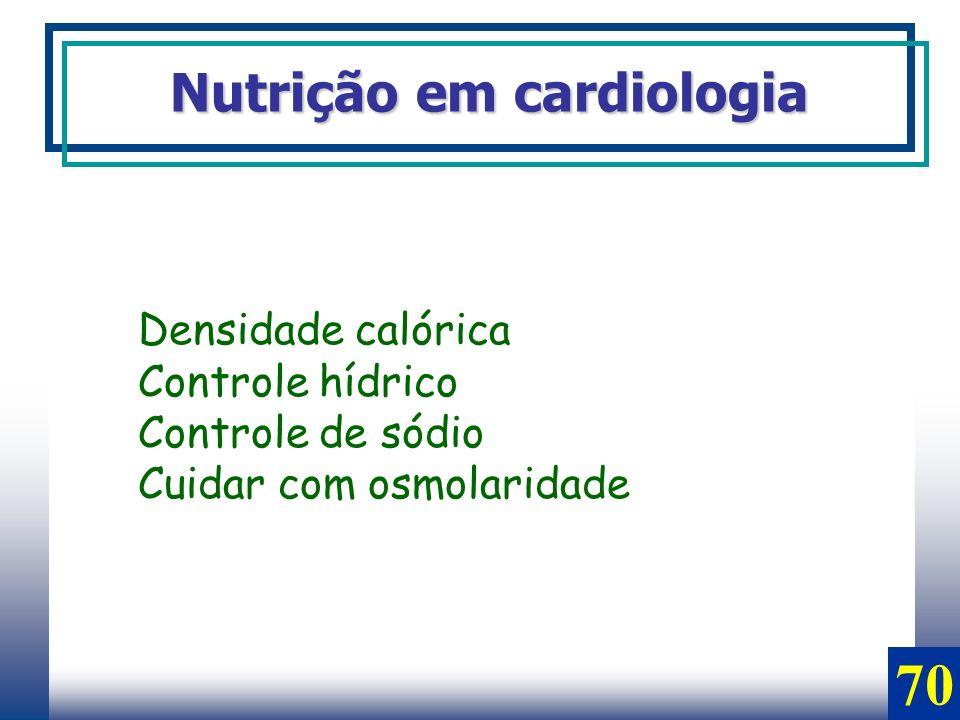 Nutrição em cardiologia Densidade calórica Controle hídrico Controle de sódio Cuidar com osmolaridade 70