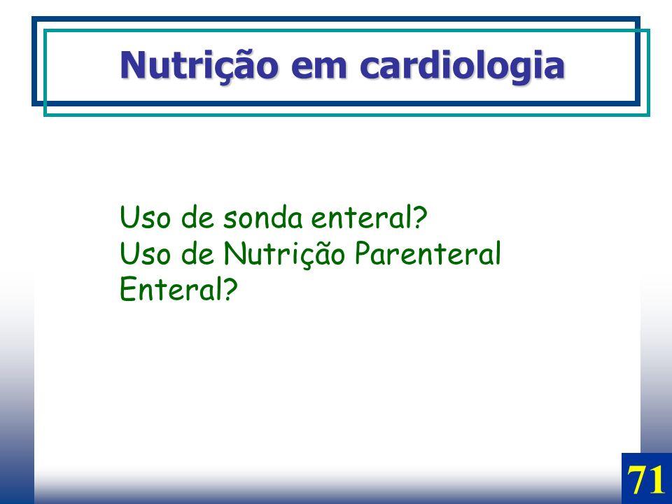 Nutrição em cardiologia Uso de sonda enteral? Uso de Nutrição Parenteral Enteral? 71