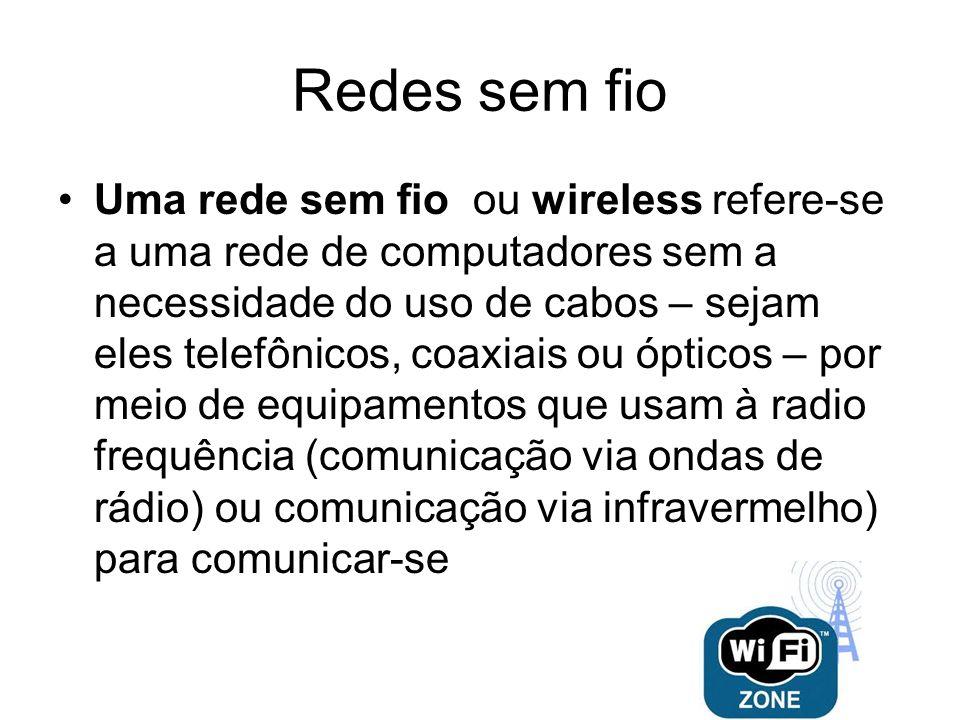 Redes sem fio Uma rede sem fio ou wireless refere-se a uma rede de computadores sem a necessidade do uso de cabos – sejam eles telefônicos, coaxiais o