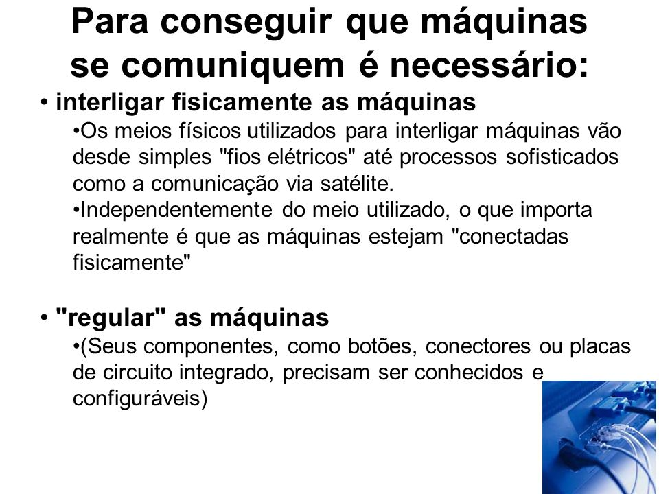 Para conseguir que máquinas se comuniquem é necessário: Fazer com que falem a mesma linguagem usando a mesma gramática (Para que máquinas interligadas numa rede se entendam, um determinado sinal precisa ter sempre o mesmo significado PROTOCOLO DE COMUNICAÇÃO) Net bios Tcp-ip