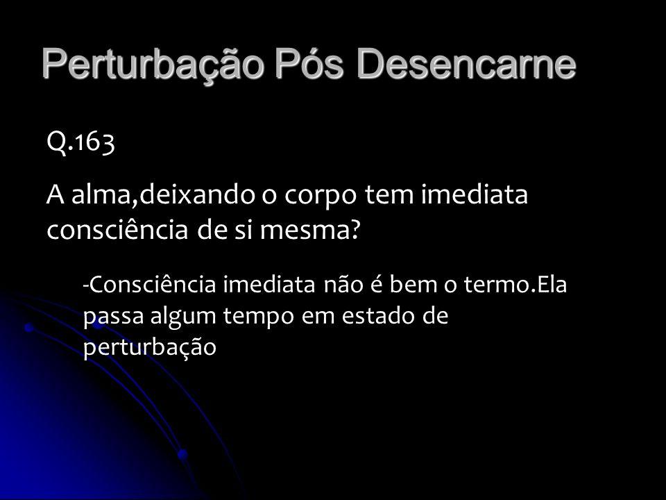 Perturbação Pós Desencarne Q.163 A alma,deixando o corpo tem imediata consciência de si mesma? -Consciência imediata não é bem o termo.Ela passa algum