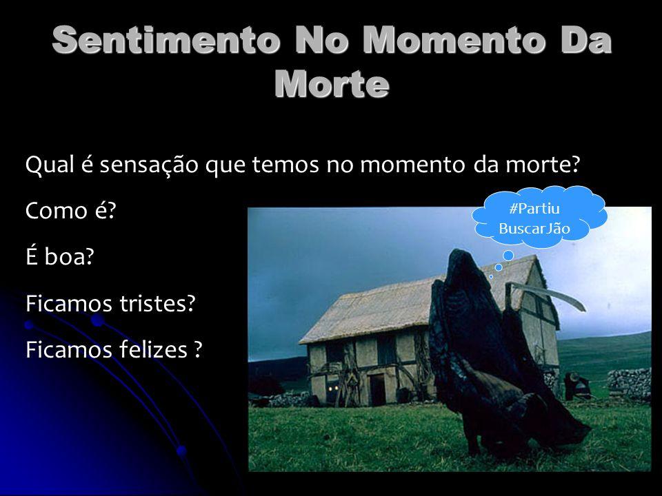 Sentimento No Momento Da Morte Qual é sensação que temos no momento da morte? Como é? É boa? Ficamos tristes? Ficamos felizes ? #Partiu BuscarJão