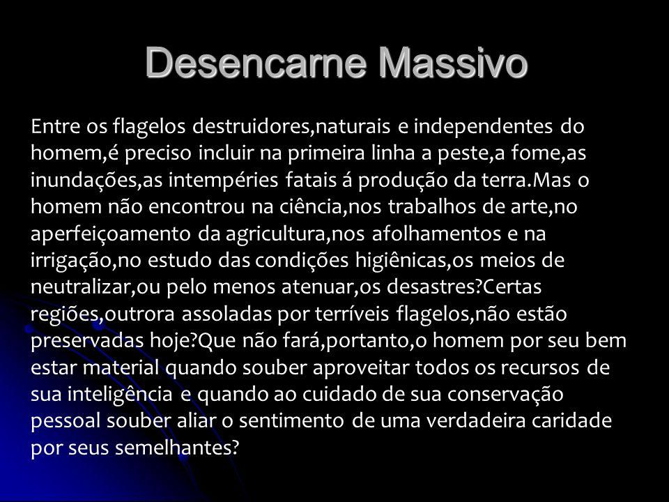 Desencarne Massivo Entre os flagelos destruidores,naturais e independentes do homem,é preciso incluir na primeira linha a peste,a fome,as inundações,a