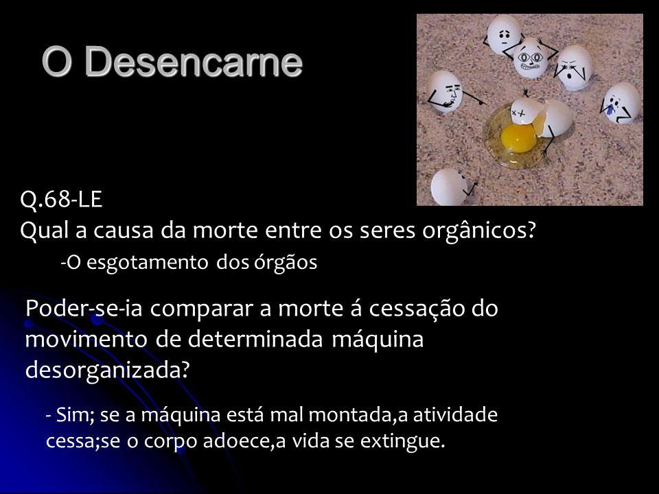 O Desencarne Q.68-LE Qual a causa da morte entre os seres orgânicos? -O esgotamento dos órgãos Poder-se-ia comparar a morte á cessação do movimento de
