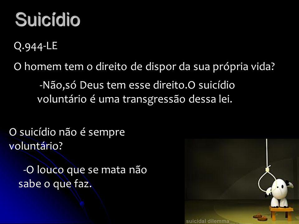 Suicídio Q.944-LE O homem tem o direito de dispor da sua própria vida? -Não,só Deus tem esse direito.O suicídio voluntário é uma transgressão dessa le