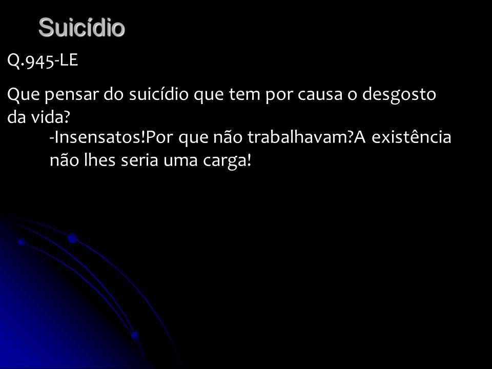 Suicídio Q.945-LE Que pensar do suicídio que tem por causa o desgosto da vida? -Insensatos!Por que não trabalhavam?A existência não lhes seria uma car