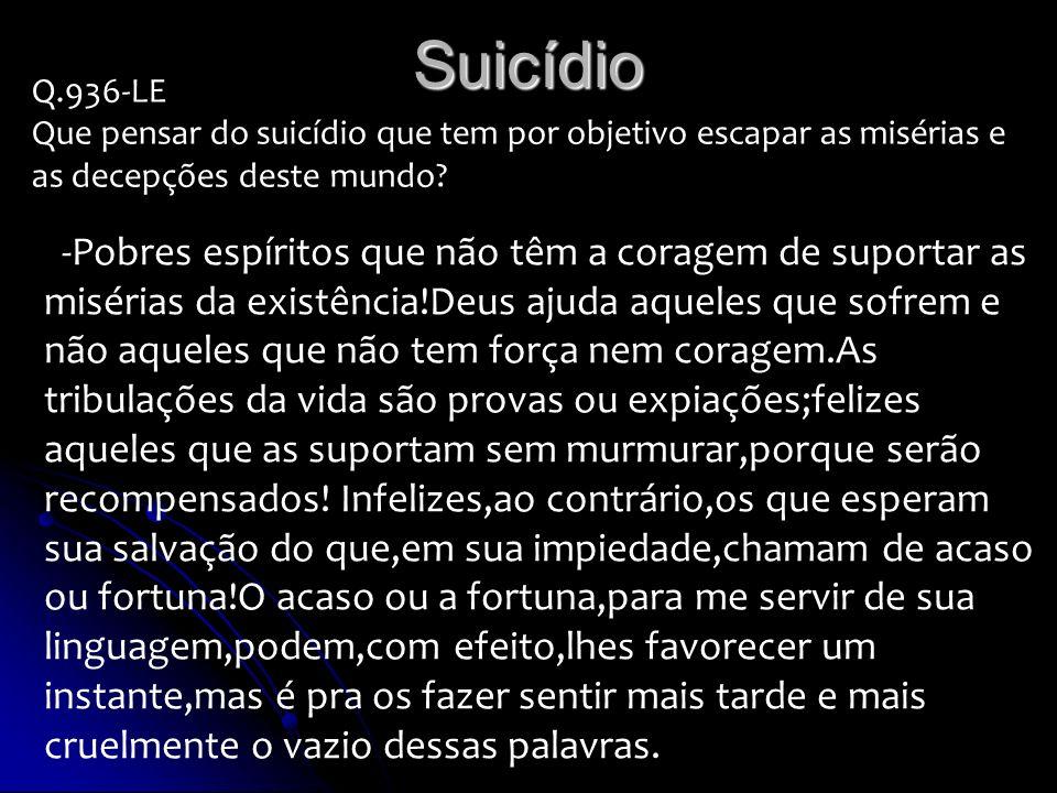 Suicídio Q.936-LE Que pensar do suicídio que tem por objetivo escapar as misérias e as decepções deste mundo? -Pobres espíritos que não têm a coragem
