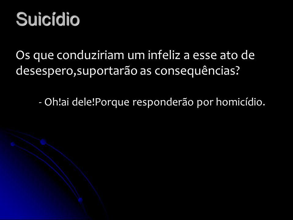 Suicídio Os que conduziriam um infeliz a esse ato de desespero,suportarão as consequências? - Oh!ai dele!Porque responderão por homicídio.