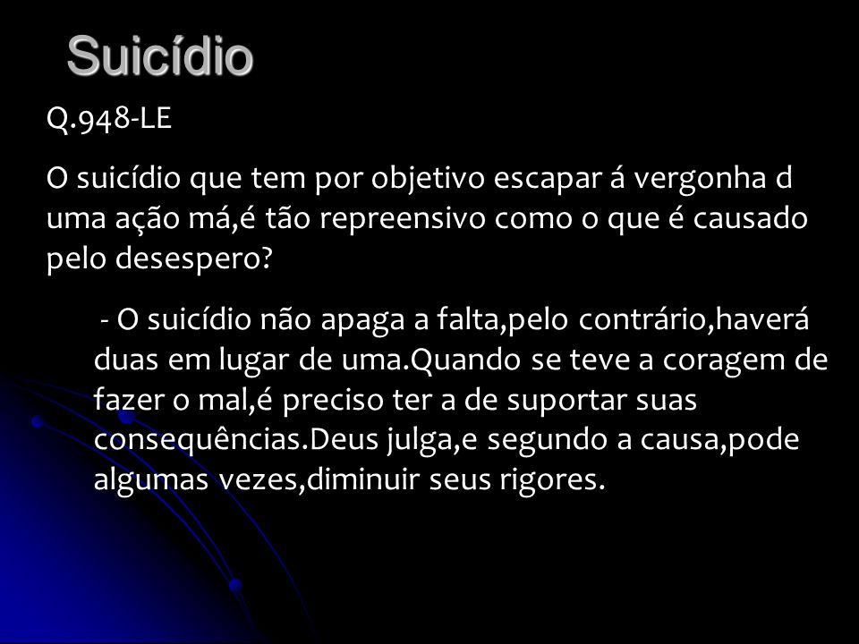 Suicídio Q.948-LE O suicídio que tem por objetivo escapar á vergonha d uma ação má,é tão repreensivo como o que é causado pelo desespero? - O suicídio