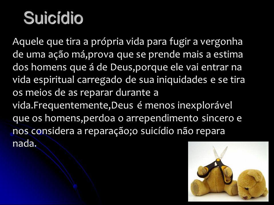 Suicídio Aquele que tira a própria vida para fugir a vergonha de uma ação má,prova que se prende mais a estima dos homens que á de Deus,porque ele vai