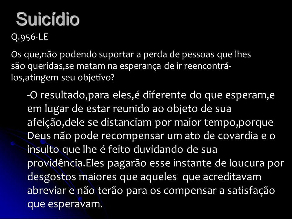 Suicídio Q.956-LE Os que,não podendo suportar a perda de pessoas que lhes são queridas,se matam na esperança de ir reencontrá- los,atingem seu objetiv