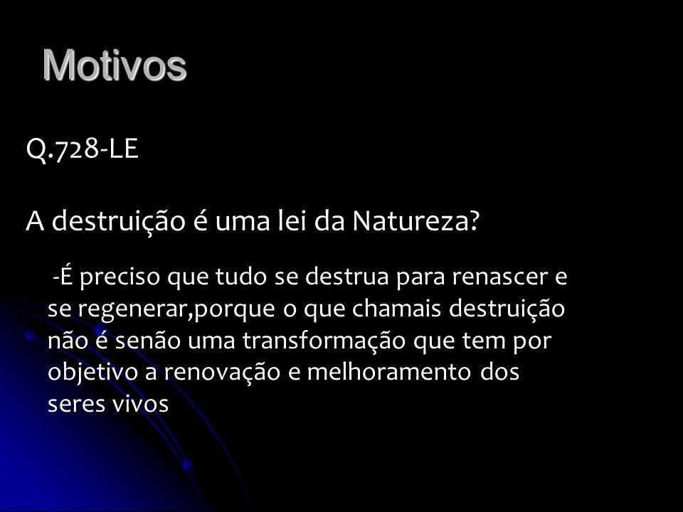 Motivos Q.728-LE A destruição é uma lei da Natureza? -É preciso que tudo se destrua para renascer e se regenerar,porque o que chamais destruição não é