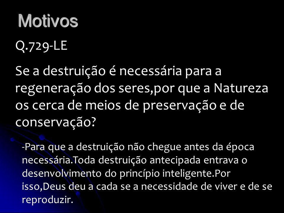 Motivos Q.729-LE Se a destruição é necessária para a regeneração dos seres,por que a Natureza os cerca de meios de preservação e de conservação? -Para