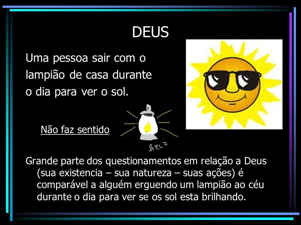 DEUS Uma pessoa sair com o lampião de casa durante o dia para ver o sol. Não faz sentido Grande parte dos questionamentos em relação a Deus (sua exist