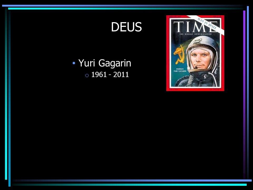 DEUS Yuri Gagarin o 1961 - 2011 A dificuldade é que falar de Deus no sentido Cristão é como olhar fixamente para o sol – Ofusca a vista – Na verdade,