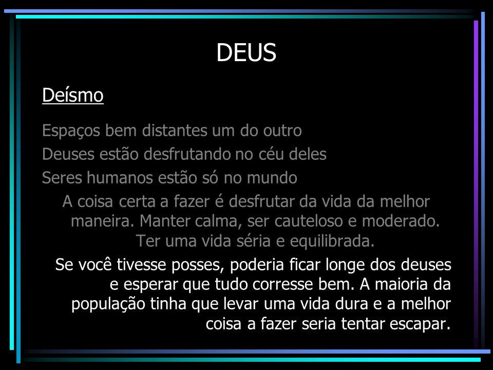 DEUS Deísmo Espaços bem distantes um do outro Deuses estão desfrutando no céu deles Seres humanos estão só no mundo A coisa certa a fazer é desfrutar
