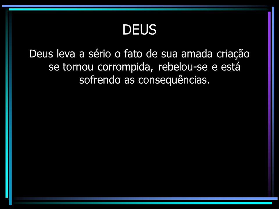 DEUS Deus leva a sério o fato de sua amada criação se tornou corrompida, rebelou-se e está sofrendo as consequências. O Panteísta não sabe lidar com o