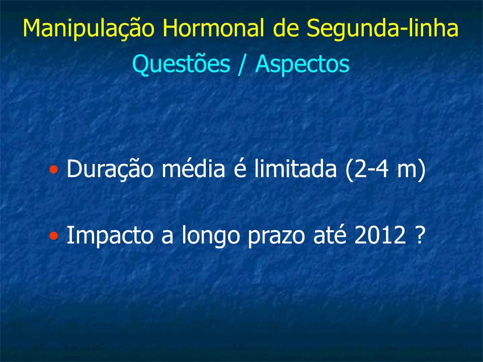 Manipulação Hormonal de Segunda-linha Questões / Aspectos Duração média é limitada (2-4 m) Impacto a longo prazo até 2012 ?