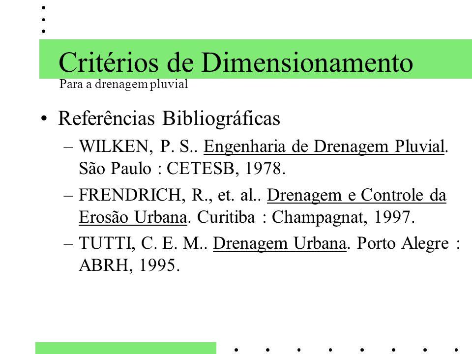 Critérios de Dimensionamento Referências Bibliográficas –WILKEN, P. S.. Engenharia de Drenagem Pluvial. São Paulo : CETESB, 1978. –FRENDRICH, R., et.