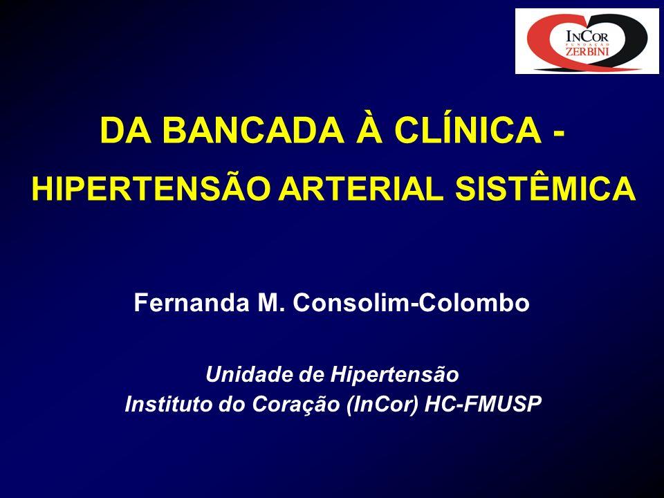 DA BANCADA À CLÍNICA - HIPERTENSÃO ARTERIAL SISTÊMICA Fernanda M. Consolim-Colombo Unidade de Hipertensão Instituto do Coração (InCor) HC-FMUSP