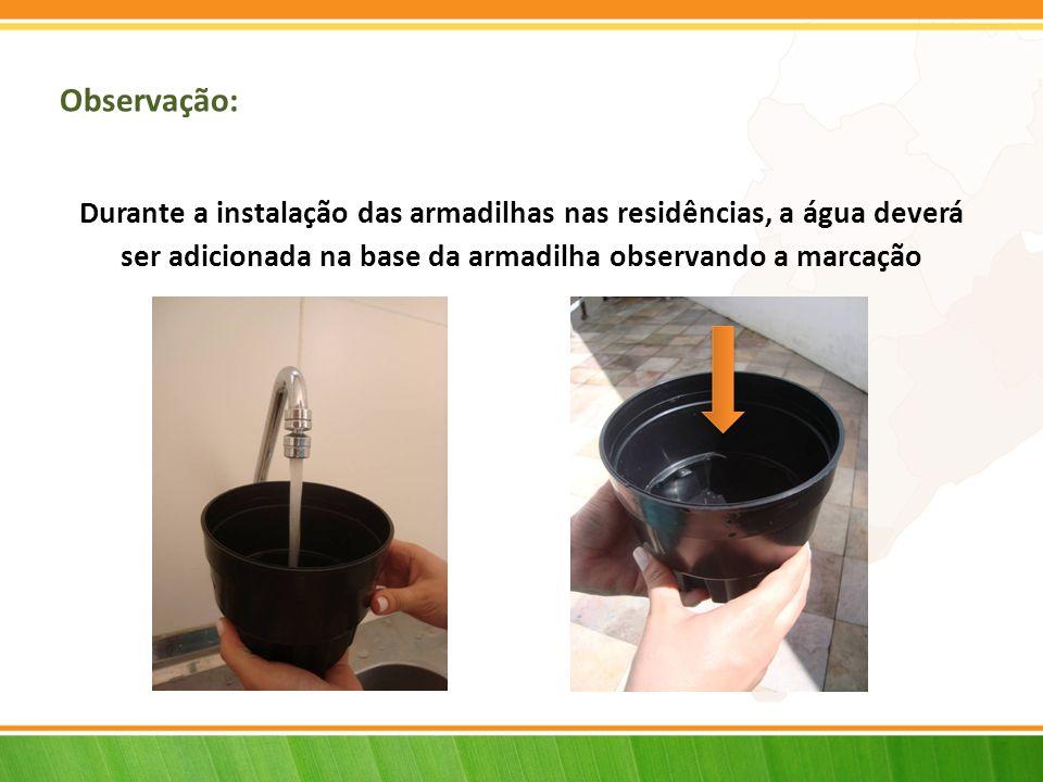 Observação: Durante a instalação das armadilhas nas residências, a água deverá ser adicionada na base da armadilha observando a marcação