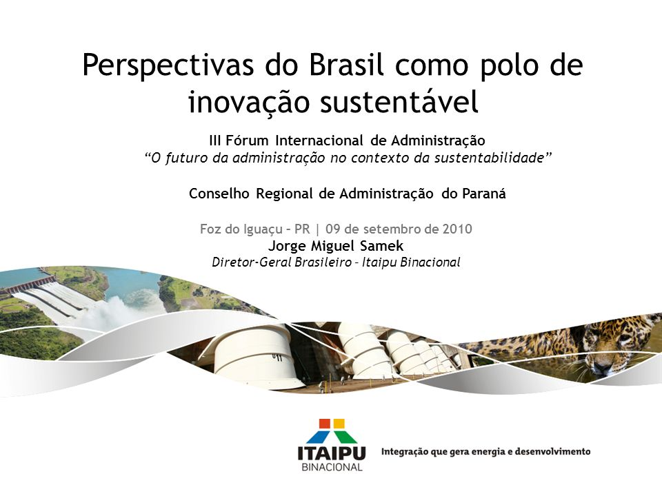 Foz do Iguaçu – PR | 09 de setembro de 2010 Jorge Miguel Samek Diretor-Geral Brasileiro – Itaipu Binacional Perspectivas do Brasil como polo de inovaç
