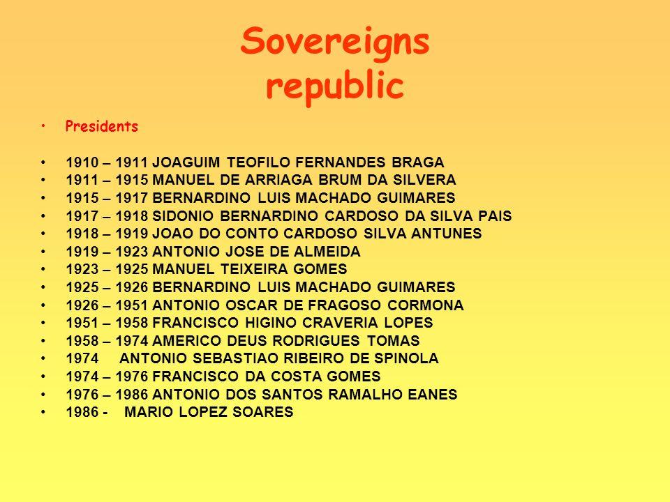 Sovereigns republic Presidents 1910 – 1911 JOAGUIM TEOFILO FERNANDES BRAGA 1911 – 1915 MANUEL DE ARRIAGA BRUM DA SILVERA 1915 – 1917 BERNARDINO LUIS MACHADO GUIMARES 1917 – 1918 SIDONIO BERNARDINO CARDOSO DA SILVA PAIS 1918 – 1919 JOAO DO CONTO CARDOSO SILVA ANTUNES 1919 – 1923 ANTONIO JOSE DE ALMEIDA 1923 – 1925 MANUEL TEIXEIRA GOMES 1925 – 1926 BERNARDINO LUIS MACHADO GUIMARES 1926 – 1951 ANTONIO OSCAR DE FRAGOSO CORMONA 1951 – 1958 FRANCISCO HIGINO CRAVERIA LOPES 1958 – 1974 AMERICO DEUS RODRIGUES TOMAS 1974 ANTONIO SEBASTIAO RIBEIRO DE SPINOLA 1974 – 1976 FRANCISCO DA COSTA GOMES 1976 – 1986 ANTONIO DOS SANTOS RAMALHO EANES 1986 - MARIO LOPEZ SOARES