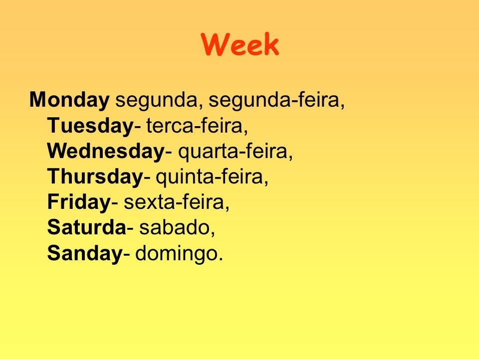 Week Monday segunda, segunda-feira, Tuesday- terca-feira, Wednesday- quarta-feira, Thursday- quinta-feira, Friday- sexta-feira, Saturda- sabado, Sanda
